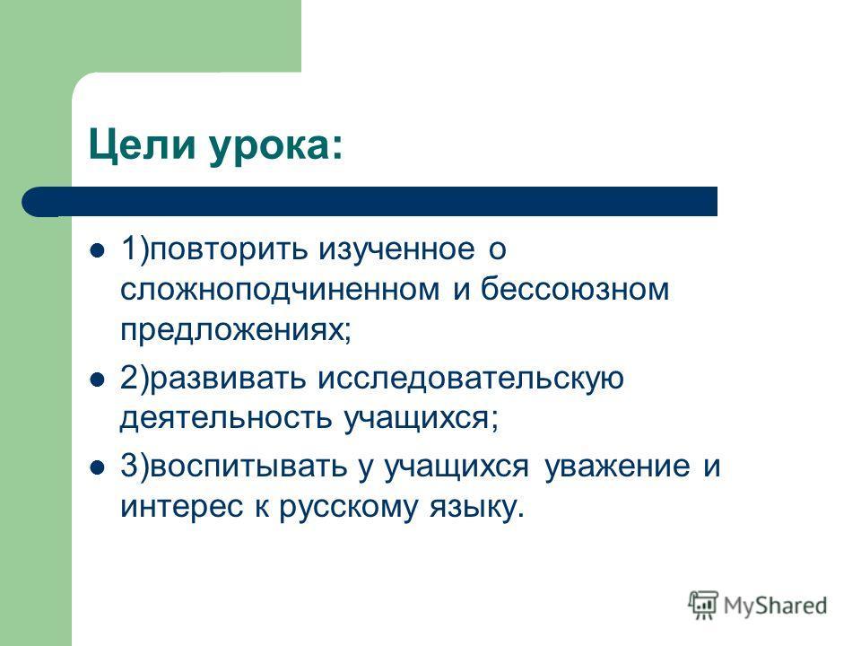 Цели урока: 1)повторить изученное о сложноподчиненном и бессоюзном предложениях; 2)развивать исследовательскую деятельность учащихся; 3)воспитывать у учащихся уважение и интерес к русскому языку.