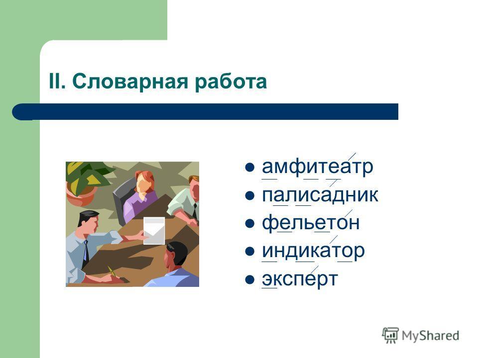 II. Словарная работа амфитеатр палисадник фельетон индикатор эксперт