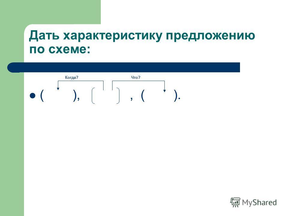 Дать характеристику предложению по схеме: ( ),, ( ). Когда?Что?