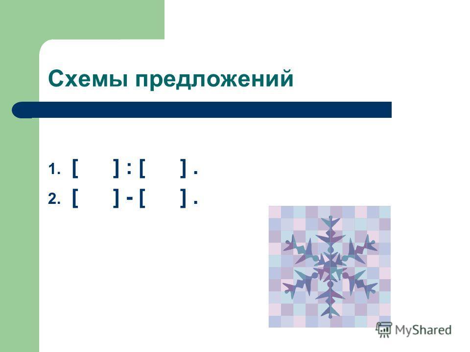 Схемы предложений 1. [ ] : [ ]. 2. [ ] - [ ].