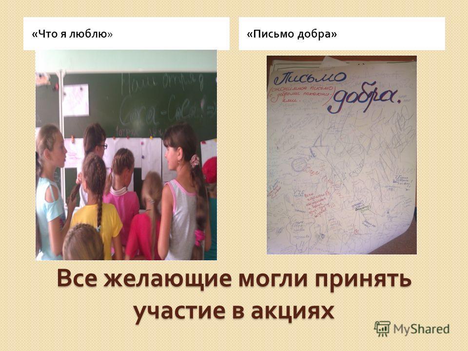 Все желающие могли принять участие в акциях « Что я люблю » «Письмо добра»
