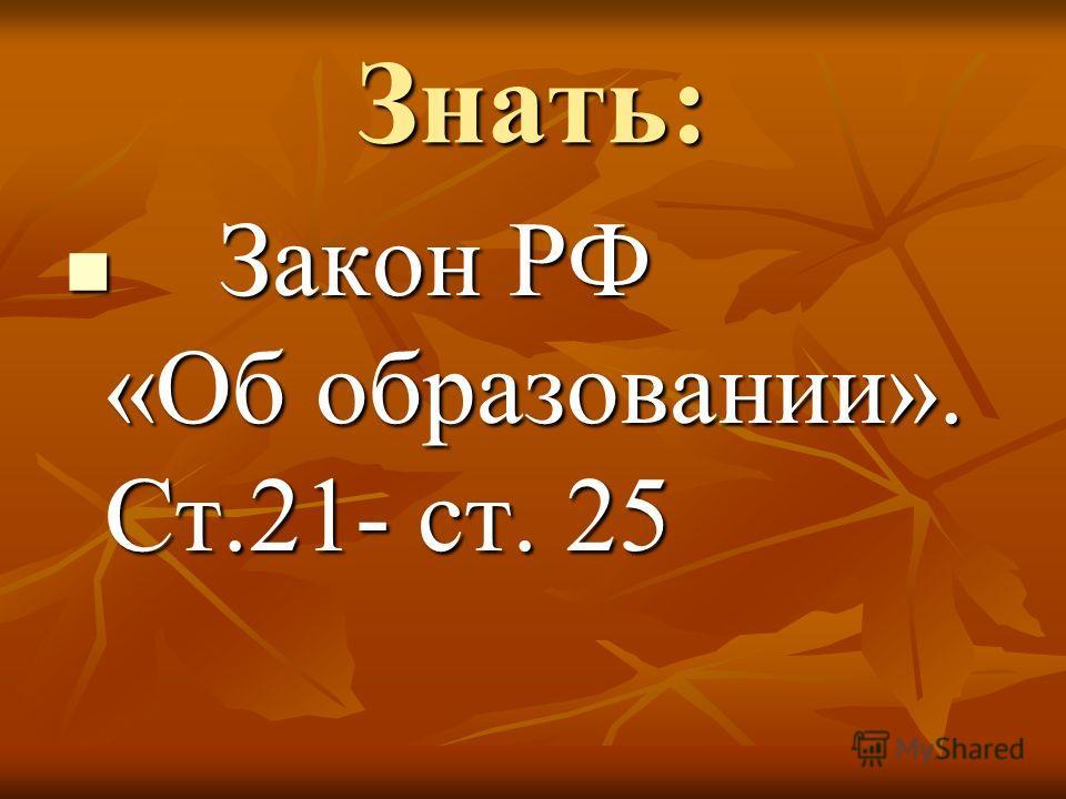 Знать: Закон РФ «Об образовании». Ст.21- ст. 25 Закон РФ «Об образовании». Ст.21- ст. 25