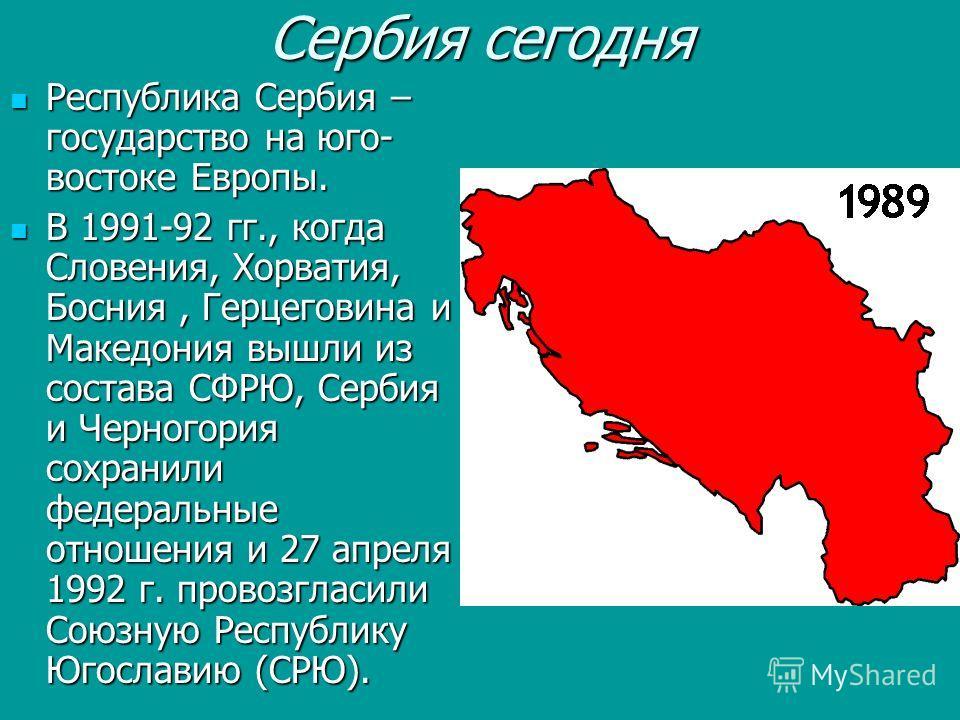 Сербия сегодня Республика Сербия – государство на юго- востоке Европы. Республика Сербия – государство на юго- востоке Европы. В 1991-92 гг., когда Словения, Хорватия, Босния, Герцеговина и Македония вышли из состава СФРЮ, Сербия и Черногория сохрани
