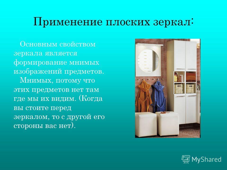 Применение плоских зеркал: Основным свойством зеркала является формирование мнимых изображений предметов. Мнимых, потому что этих предметов нет там где мы их видим. (Когда вы стоите перед зеркалом, то с другой его стороны вас нет).