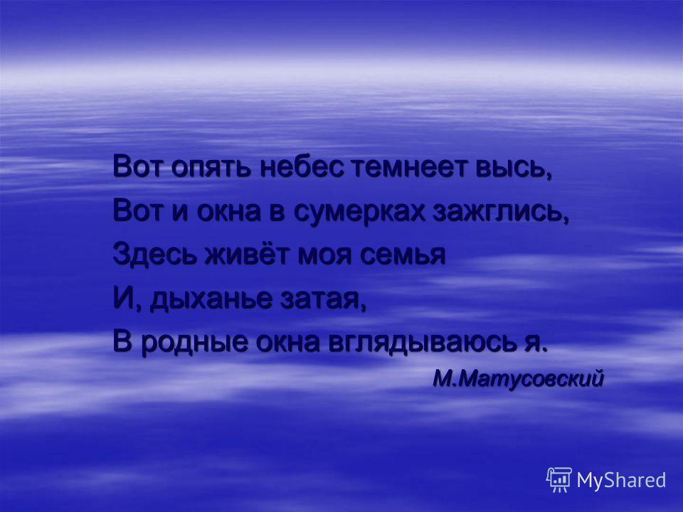 Вот опять небес темнеет высь, Вот и окна в сумерках зажглись, Здесь живёт моя семья И, дыханье затая, В родные окна вглядываюсь я. М.Матусовский