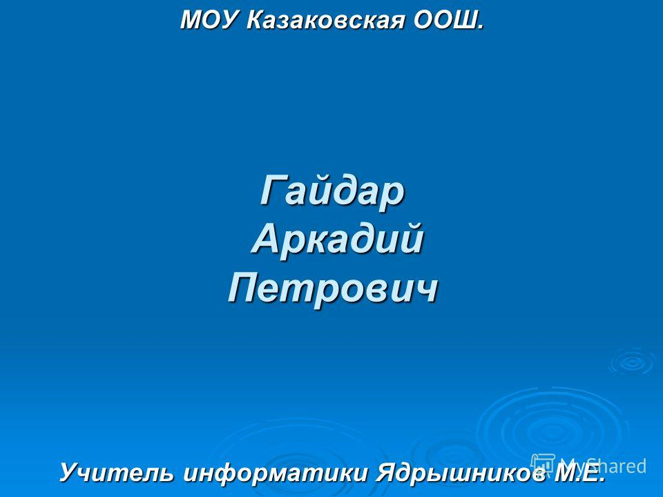Гайдар Аркадий Петрович МОУ Казаковская ООШ. Учитель информатики Ядрышников М.Е.