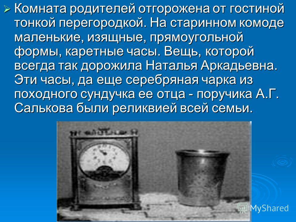 Комната родителей отгорожена от гостиной тонкой перегородкой. На старинном комоде маленькие, изящные, прямоугольной формы, каретные часы. Вещь, которой всегда так дорожила Наталья Аркадьевна. Эти часы, да еще серебряная чарка из походного сундучка ее