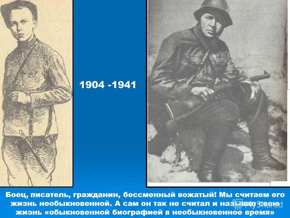 1904 -1941 Боец, писатель, гражданин, бессменный вожатый! Мы считаем его жизнь необыкновенной. А сам он так не считал и называл свою жизнь «обыкновенной биографией в необыкновенное время»