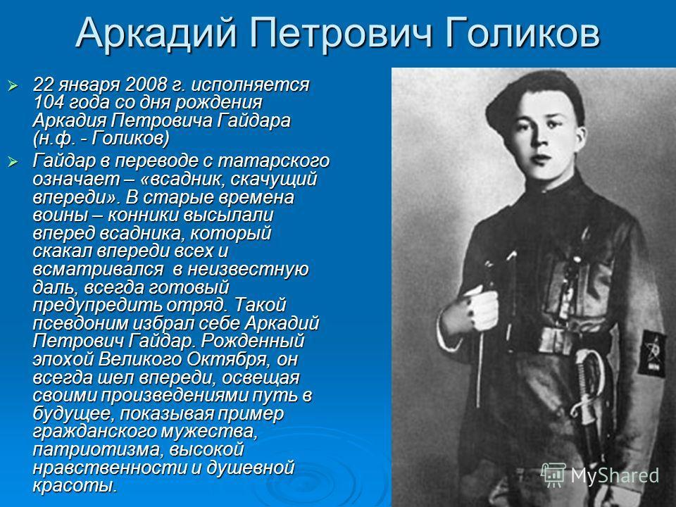 Аркадий Петрович Голиков 22 января 2008 г. исполняется 104 года со дня рождения Аркадия Петровича Гайдара (н.ф. - Голиков) 22 января 2008 г. исполняется 104 года со дня рождения Аркадия Петровича Гайдара (н.ф. - Голиков) Гайдар в переводе с татарског