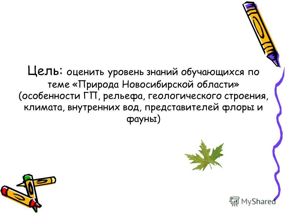 Цель: оценить уровень знаний обучающихся по теме «Природа Новосибирской области» (особенности ГП, рельефа, геологического строения, климата, внутренних вод, представителей флоры и фауны)