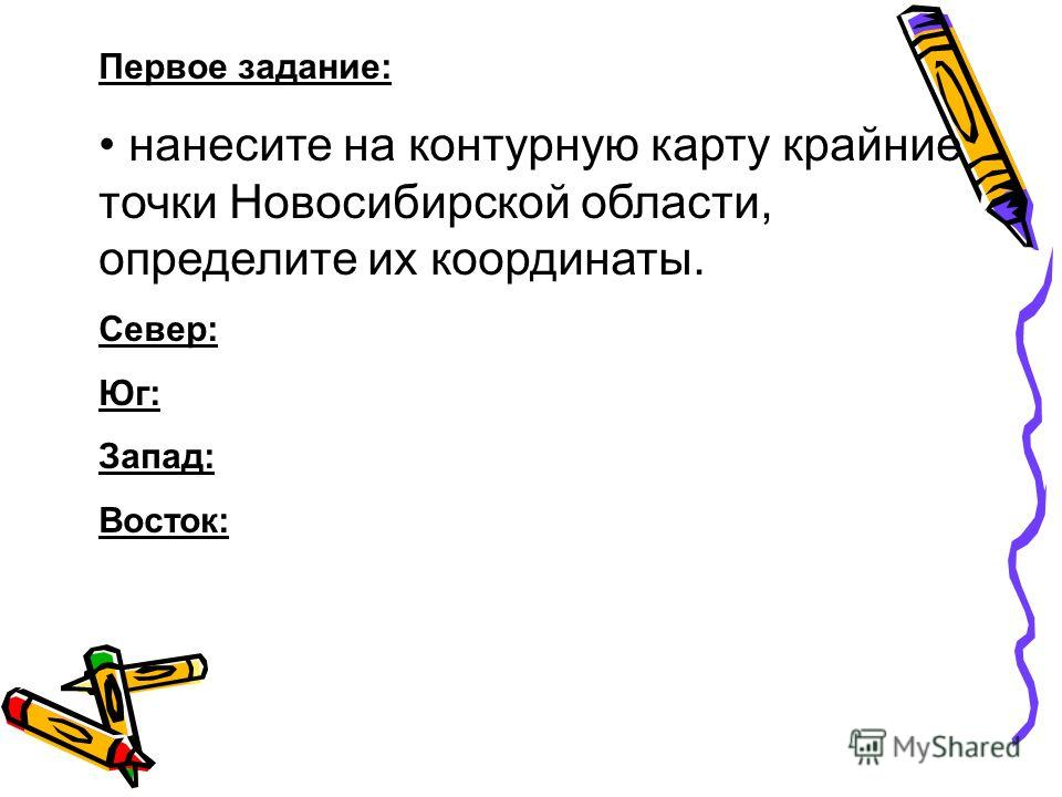 Первое задание: нанесите на контурную карту крайние точки Новосибирской области, определите их координаты. Север: Юг: Запад: Восток: