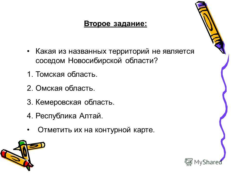 Второе задание: Какая из названных территорий не является соседом Новосибирской области? 1.Томская область. 2.Омская область. 3.Кемеровская область. 4.Республика Алтай. Отметить их на контурной карте.