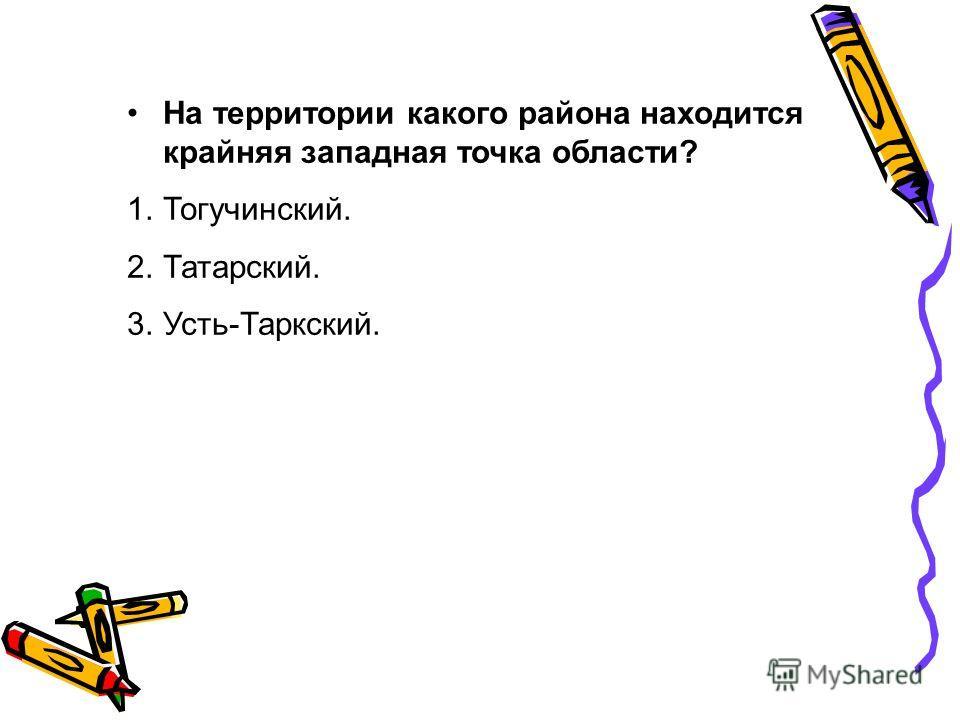 На территории какого района находится крайняя западная точка области? 1.Тогучинский. 2.Татарский. 3.Усть-Таркский.