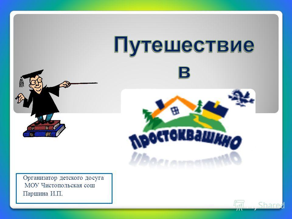 Организатор детского досуга МОУ Чистопольская сош Паршина И.П.