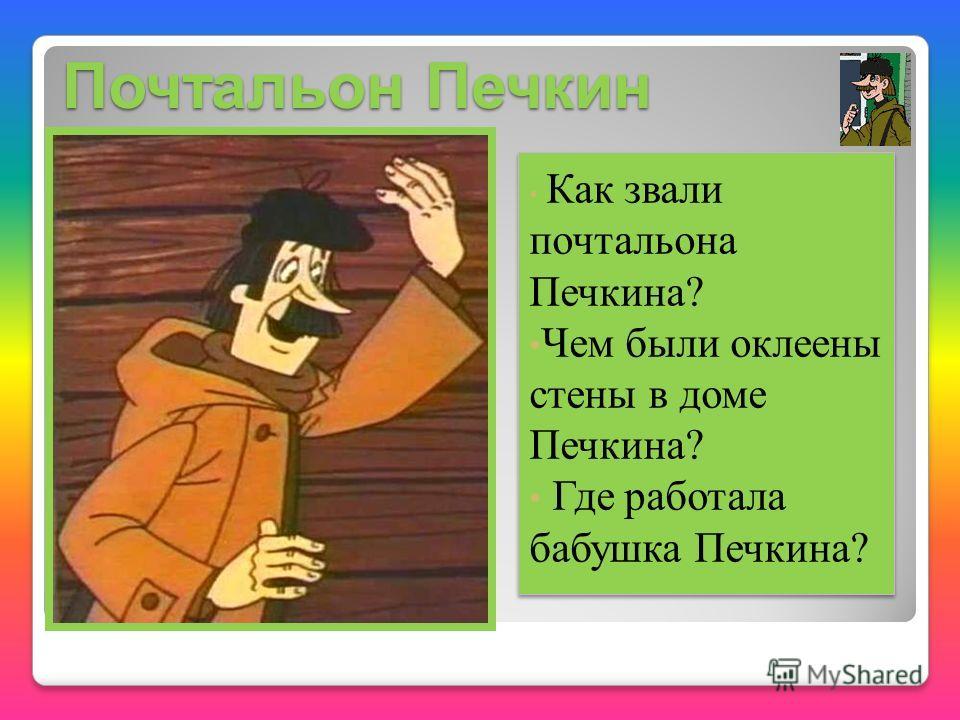 Почтальон Печкин Как звали почтальона Печкина? Чем были оклеены стены в доме Печкина? Где работала бабушка Печкина? Как звали почтальона Печкина? Чем были оклеены стены в доме Печкина? Где работала бабушка Печкина?
