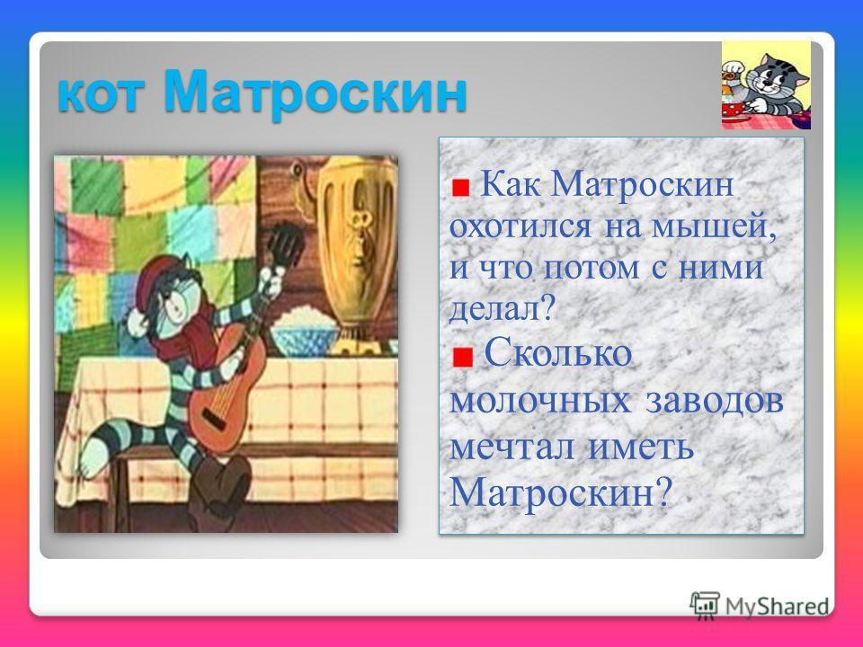 кот Матроскин Как Матроскин охотился на мышей, и что потом с ними делал? Сколько молочных заводов мечтал иметь Матроскин? Как Матроскин охотился на мышей, и что потом с ними делал? Сколько молочных заводов мечтал иметь Матроскин?