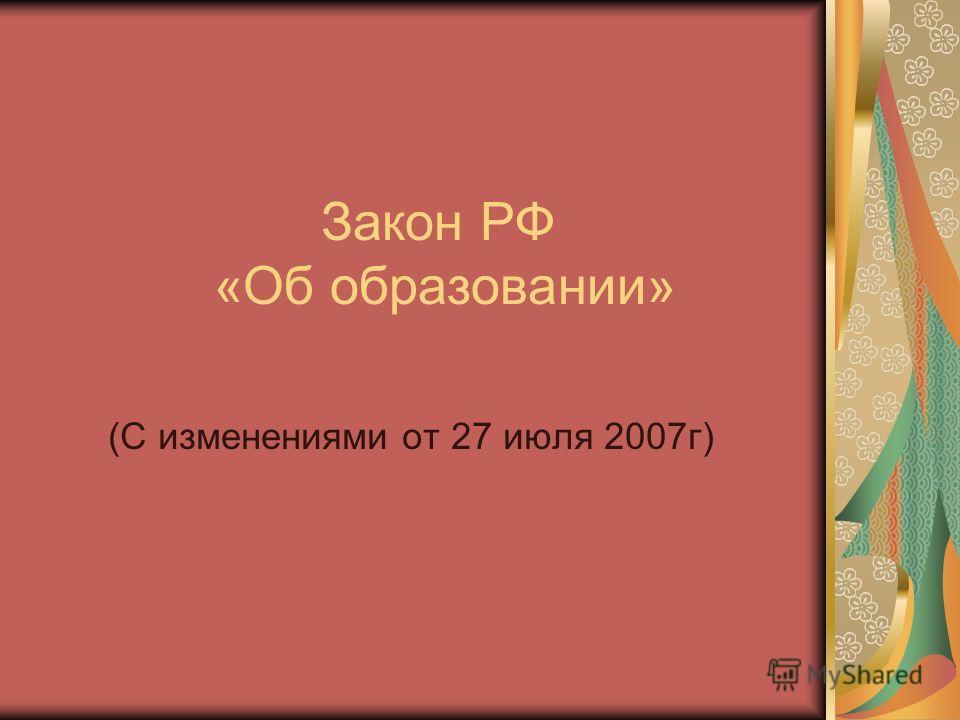 Закон РФ «Об образовании» (С изменениями от 27 июля 2007г)