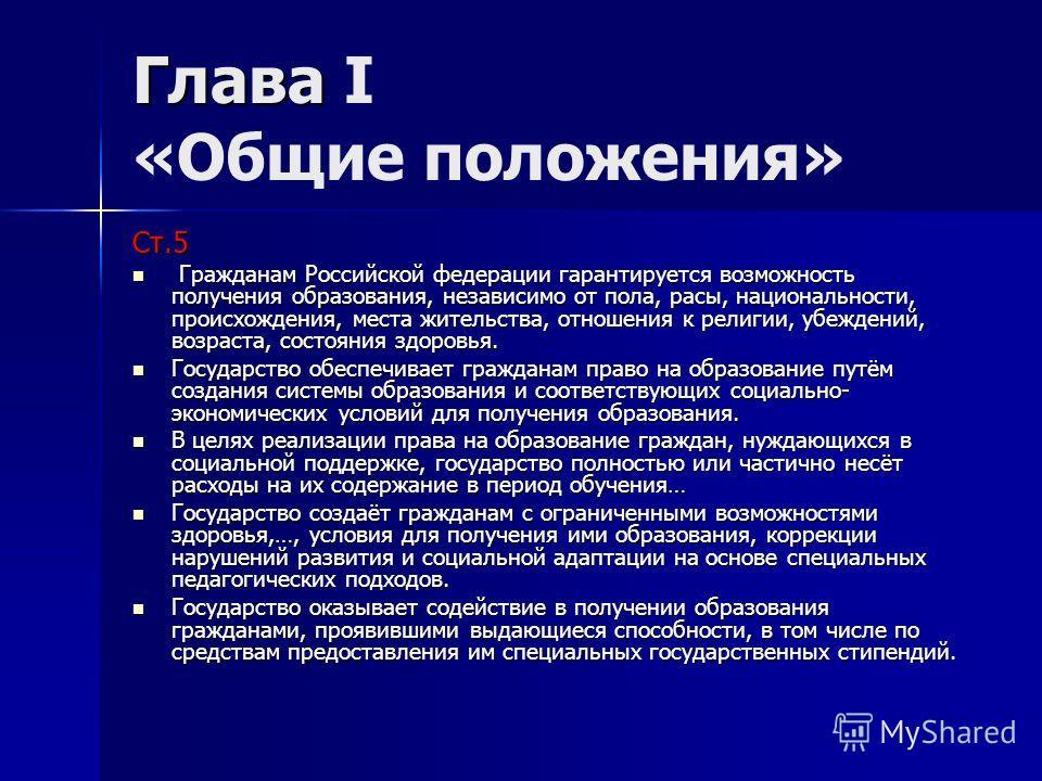 Глава Глава I «Общие положения» Ст.5 Гражданам Российской федерации гарантируется возможность получения образования, независимо от пола, расы, национальности, происхождения, места жительства, отношения к религии, убеждений, возраста, состояния здоров