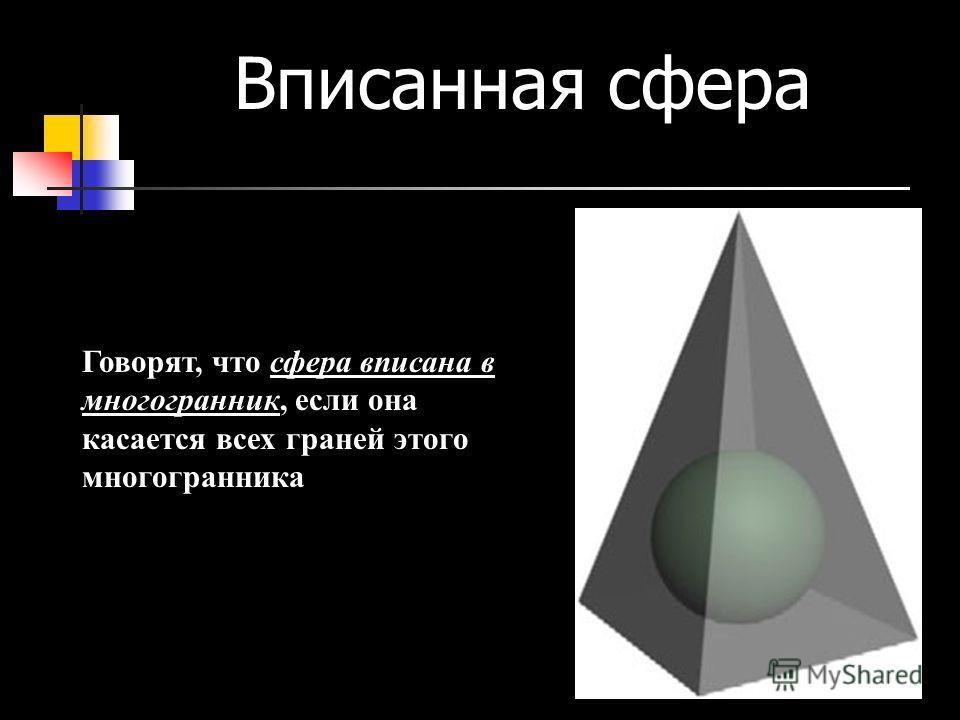 Вписанная сфера Говорят, что сфера вписана в многогранник, если она касается всех граней этого многогранника