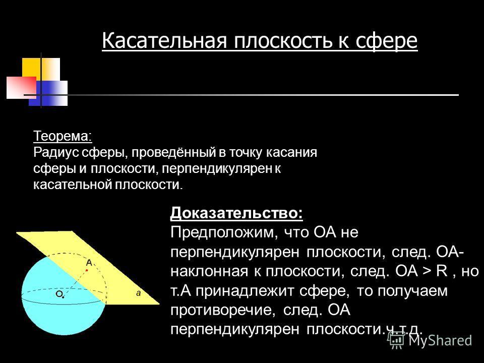 Теорема: Радиус сферы, проведённый в точку касания сферы и плоскости, перпендикулярен к касательной плоскости. Доказательство: Предположим, что ОА не перпендикулярен плоскости, след. ОА- наклонная к плоскости, след. ОА > R, но т.А принадлежит сфере,