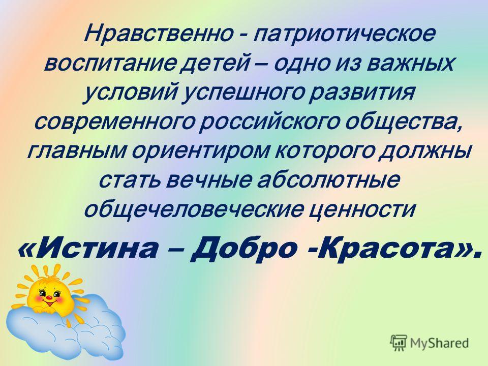 Нравственно - патриотическое воспитание детей – одно из важных условий успешного развития современного российского общества, главным ориентиром которого должны стать вечные абсолютные общечеловеческие ценности «Истина – Добро -Красота».