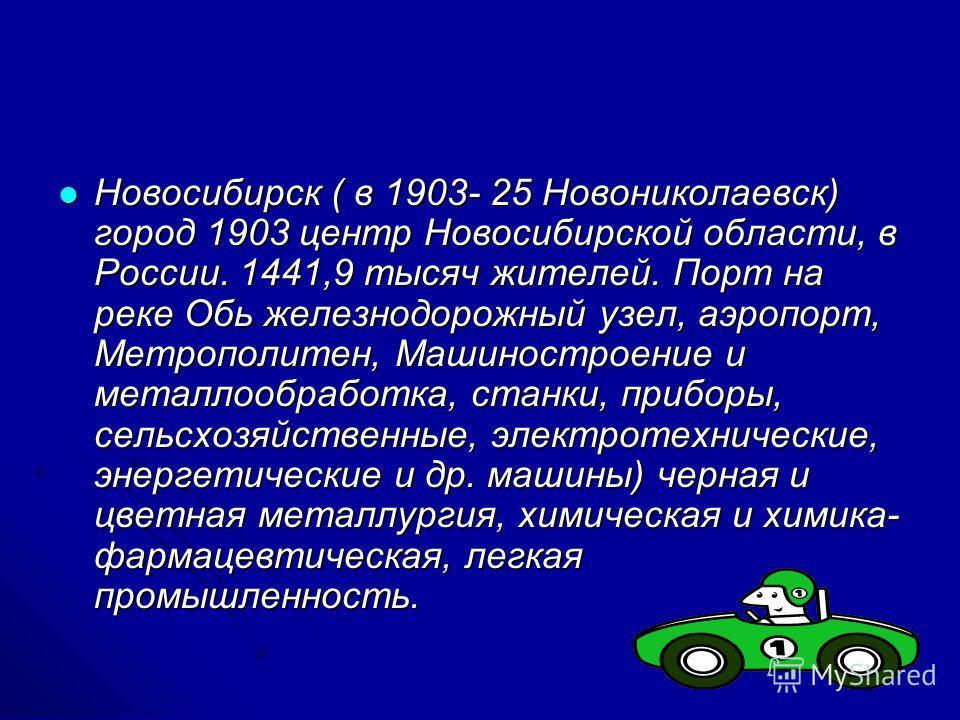 Новосибирск ( в 1903- 25 Новониколаевск) город 1903 центр Новосибирской области, в России. 1441,9 тысяч жителей. Порт на реке Обь железнодорожный узел, аэропорт, Метрополитен, Машиностроение и металлообработка, станки, приборы, сельсхозяйственные, эл