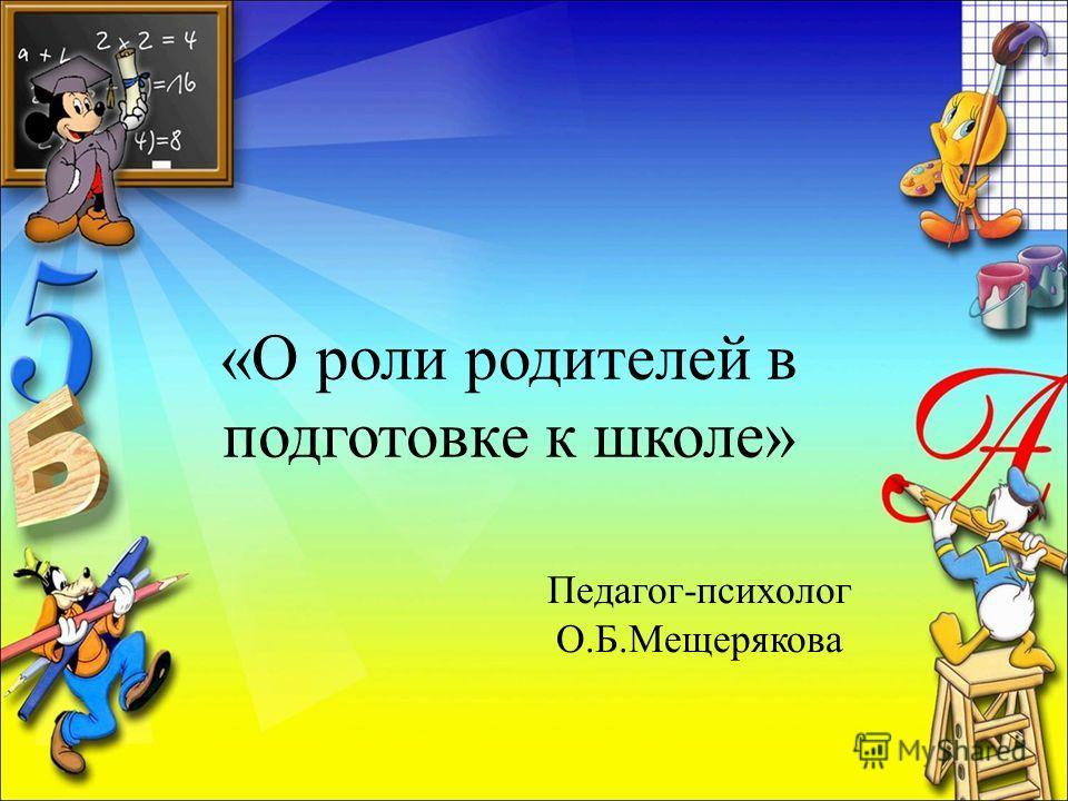 «О роли родителей в подготовке к школе» Педагог-психолог О.Б.Мещерякова