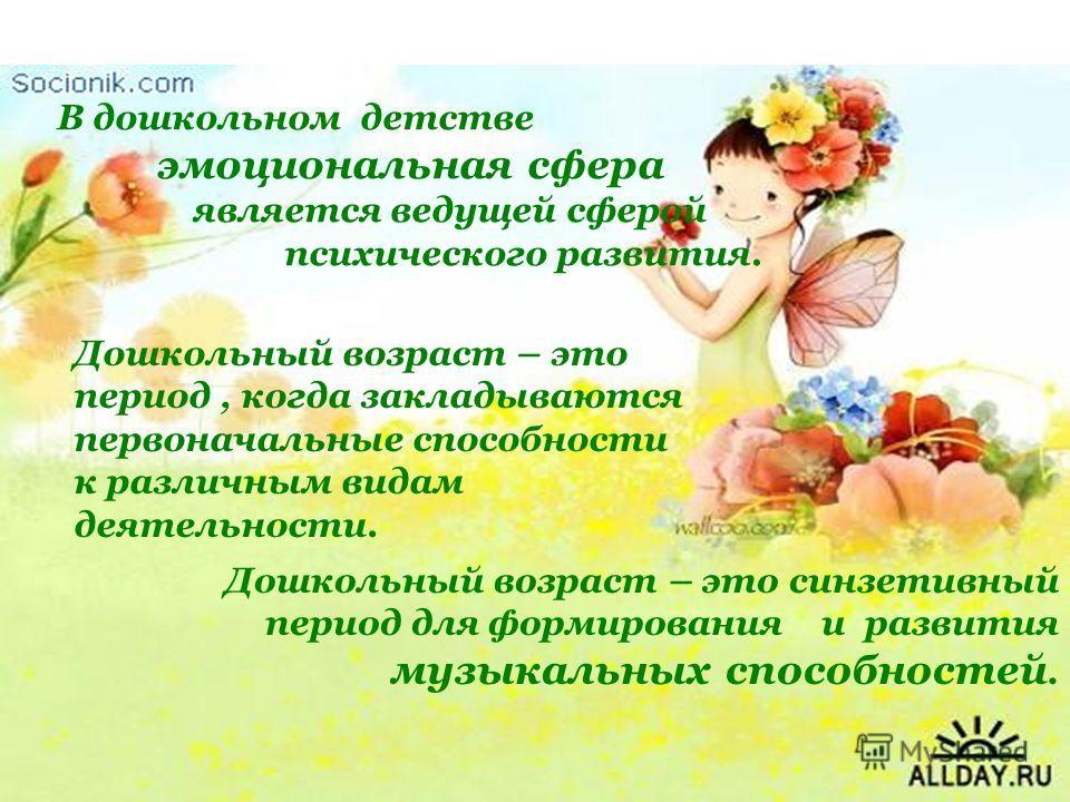 В дошкольном детстве эмоциональная сфера является ведущей сферой психического развития. Дошкольный возраст – это период, когда закладываются первоначальные способности к различным видам деятельности. Дошкольный возраст – это синзетивный период для фо
