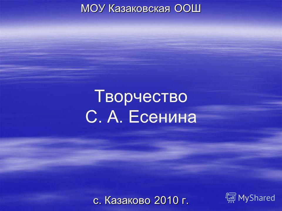 Творчество С. А. Есенина МОУ Казаковская ООШ с. Казаково 2010 г.