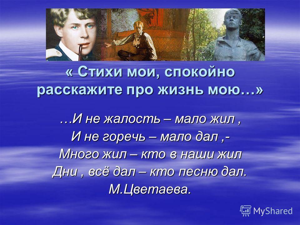 « Стихи мои, спокойно расскажите про жизнь мою…» …И не жалость – мало жил, И не горечь – мало дал,- Много жил – кто в наши жил Дни, всё дал – кто песню дал. М.Цветаева.