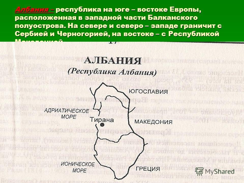 Албания – республика на юге – востоке Европы, расположенная в западной части Балканского полуострова. На севере и северо – западе граничит с Сербией и Черногорией, на востоке – с Республикой Македонией.