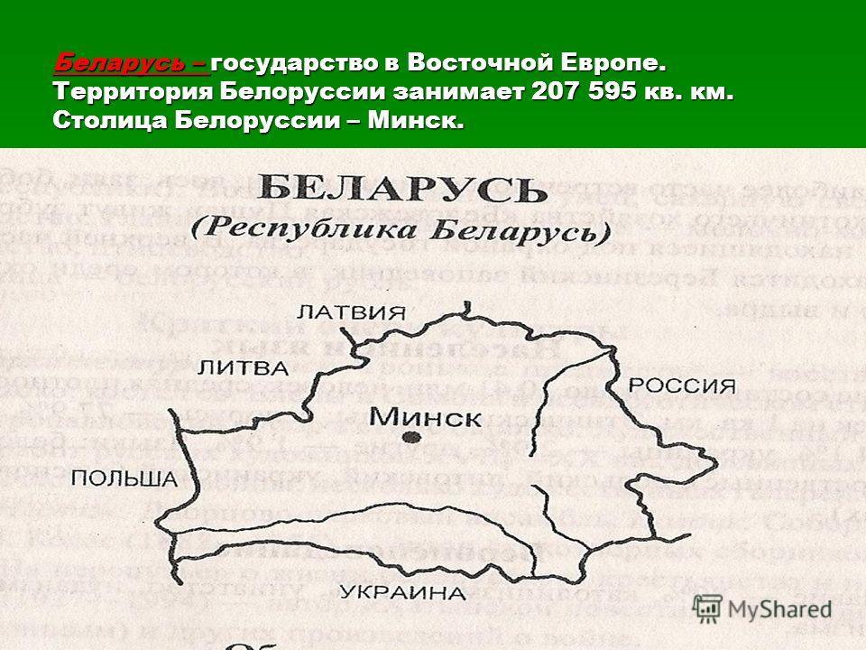 Беларусь – государство в Восточной Европе. Территория Белоруссии занимает 207 595 кв. км. Столица Белоруссии – Минск.