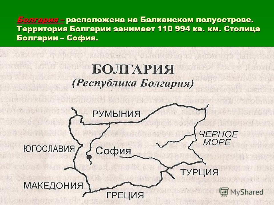 Болгария – расположена на Балканском полуострове. Территория Болгарии занимает 110 994 кв. км. Столица Болгарии – София.