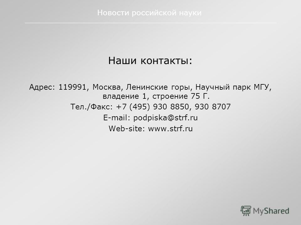 Наши контакты: Адрес: 119991, Москва, Ленинские горы, Научный парк МГУ, владение 1, строение 75 Г. Тел./Факс: +7 (495) 930 8850, 930 8707 E-mail: podpiska@strf.ru Web-site: www.strf.ru Новости российской науки