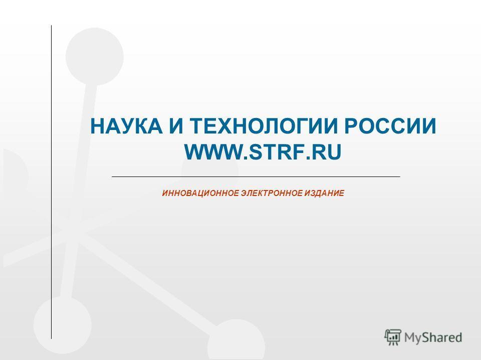 НАУКА И ТЕХНОЛОГИИ РОССИИ WWW.STRF.RU ИННОВАЦИОННОЕ ЭЛЕКТРОННОЕ ИЗДАНИЕ