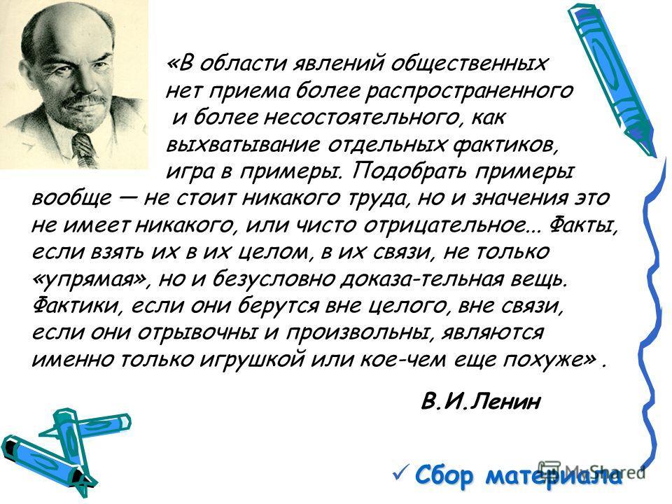 Сбор материала В.И.Ленин «В области явлений общественных нет приема более распространенного и более несостоятельного, как выхватывание отдельных фактиков, игра в примеры. Подобрать примеры вообще не стоит никакого труда, но и значения это не имеет ни