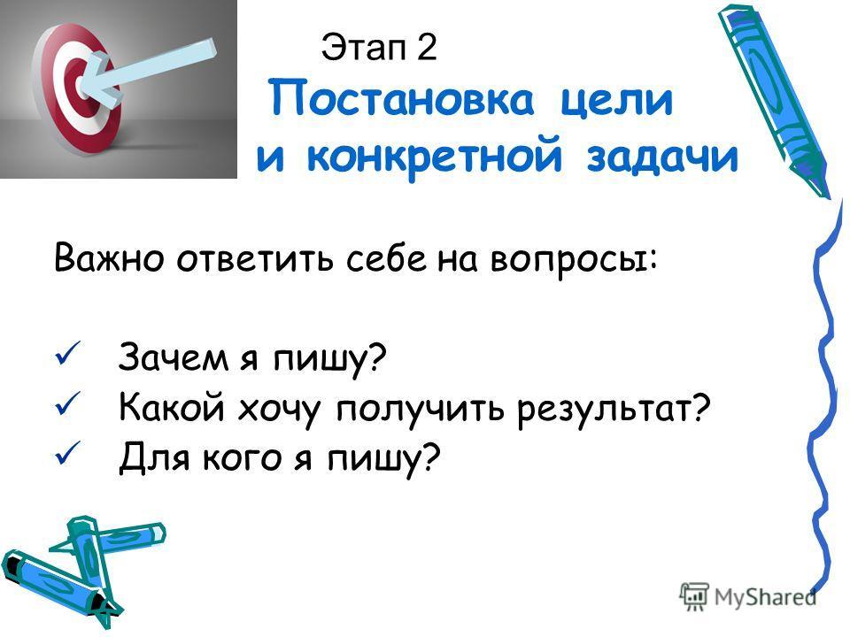 Этап 2 Постановка цели и конкретной задачи Важно ответить себе на вопросы: Зачем я пишу? Какой хочу получить результат? Для кого я пишу?
