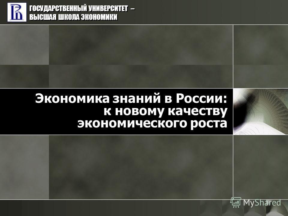 ГОСУДАРСТВЕННЫЙ УНИВЕРСИТЕТ – ВЫСШАЯ ШКОЛА ЭКОНОМИКИ Экономика знаний в России: к новому качеству экономического роста