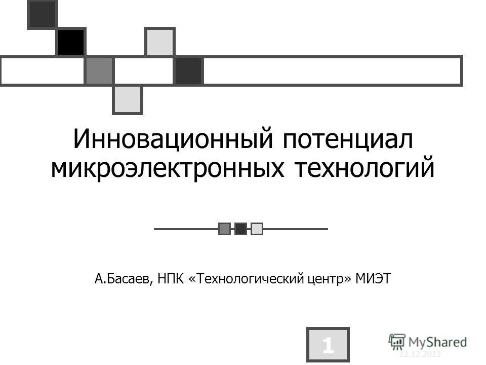 12.12.2013 1 Инновационный потенциал микроэлектронных технологий А.Басаев, НПК «Технологический центр» МИЭТ
