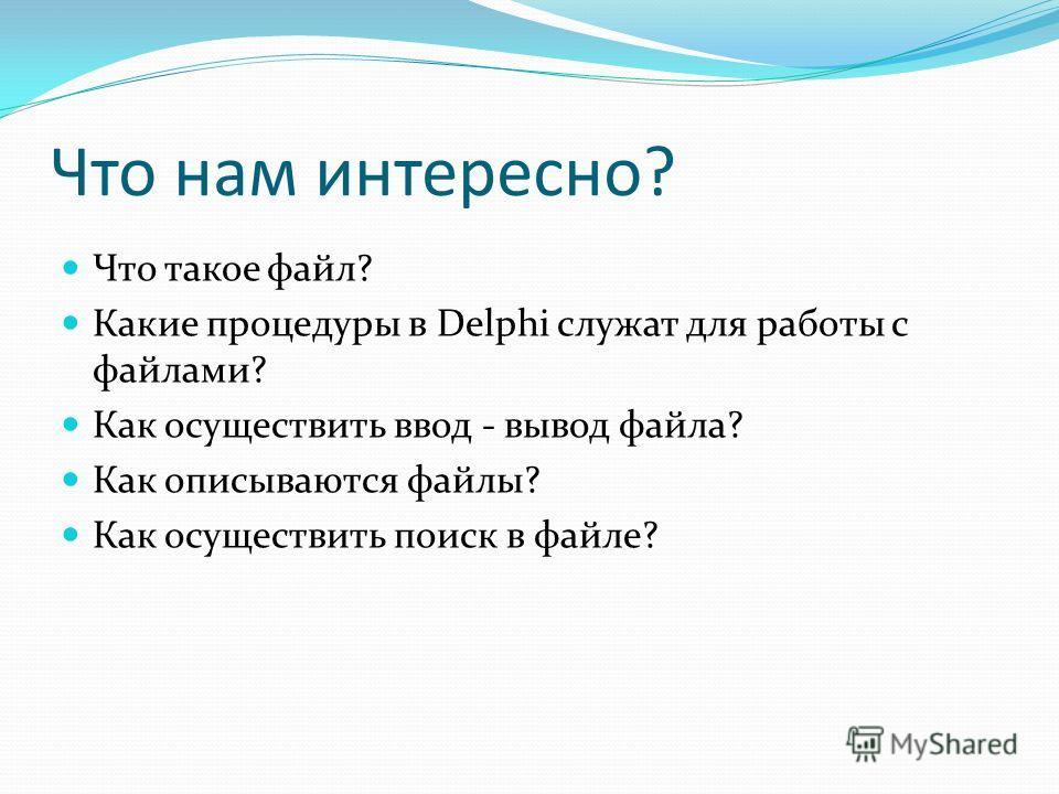 Что нам интересно? Что такое файл? Какие процедуры в Delphi служат для работы с файлами? Как осуществить ввод - вывод файла? Как описываются файлы? Как осуществить поиск в файле?