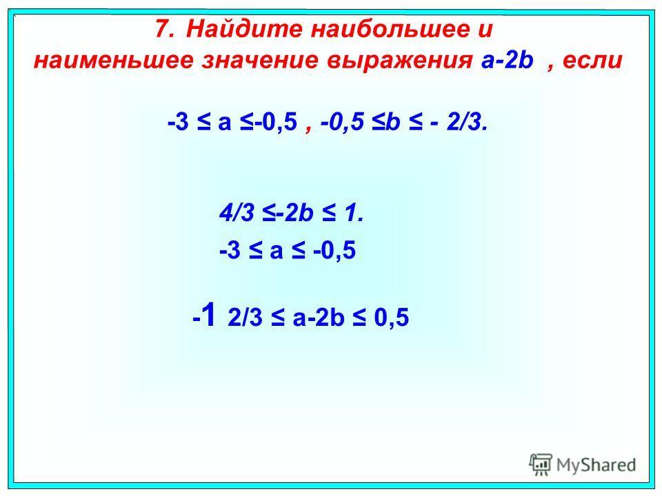 7. Найдите наибольшее и наименьшее значение выражения a-2b, если -3 a -0,5, -0,5 b - 2/3. 4/3 -2b 1. -3 a -0,5 - 1 2/3 a-2b 0,5