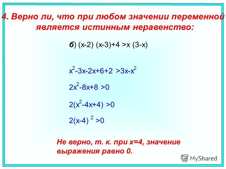б) (x-2) (x-3)+4 >x (3-x) 4. Верно ли, что при любом значении переменной является истинным неравенство: x 2 -3x-2x+6+2 >3x-x 2 2x 2 -8x+8 >0 2(x 2 -4x+4) >0 2(x-4) 2 >0 Не верно, т. к. при x=4, значение выражения равно 0.