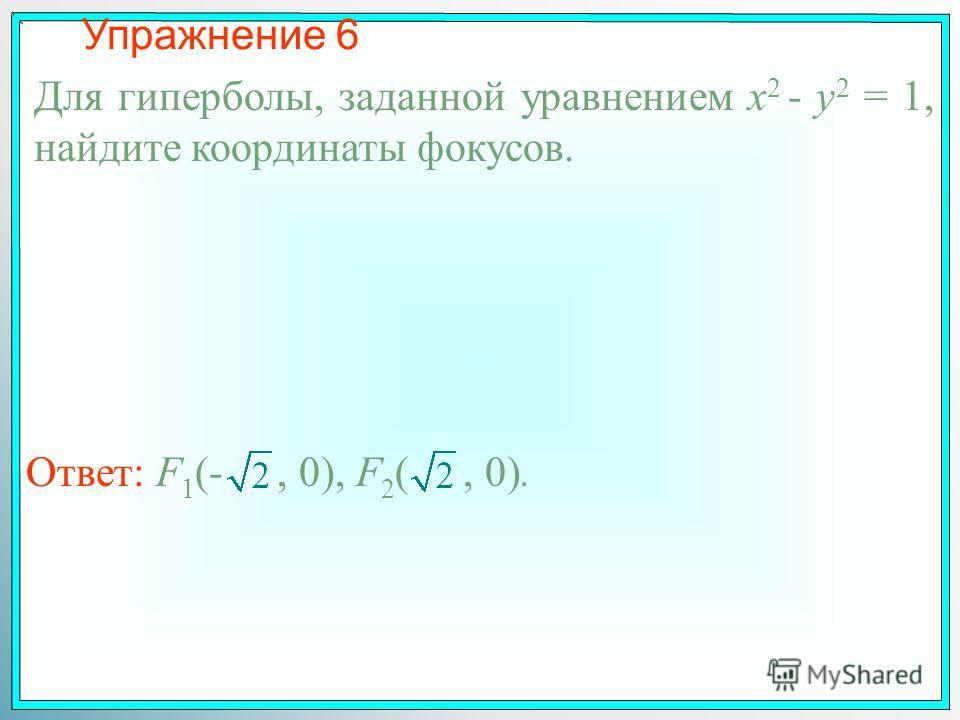 Упражнение 6 Для гиперболы, заданной уравнением x 2 - y 2 = 1, найдите координаты фокусов. Ответ: F 1 (-, 0), F 2 (, 0).