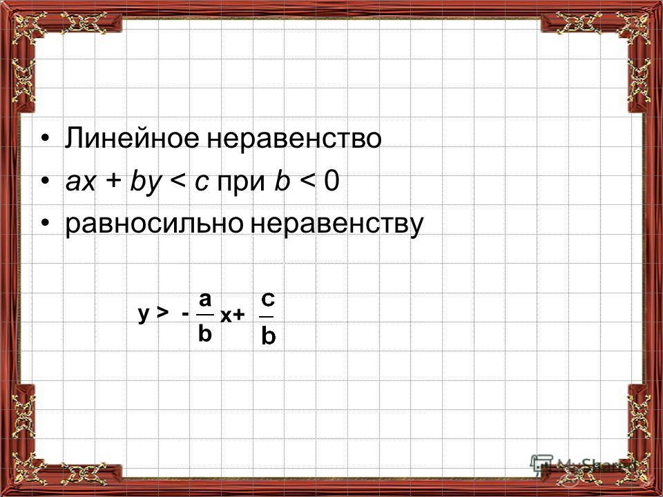 Линейное неравенство ах + by < с при b < 0 равносильно неравенству y > - x+ a b