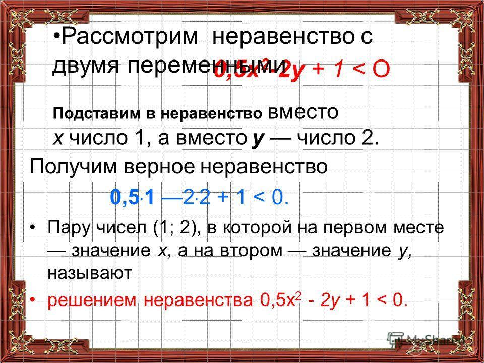 Пару чисел (1; 2), в которой на первом месте значение х, а на втором значение у, называют решением неравенства 0,5x 2 - 2у + 1 < 0. 0,5х 2 -2у + 1 < О Получим верное неравенство 0,5. 1 2. 2 + 1 < 0. Рассмотрим неравенство с двумя переменными Подстави