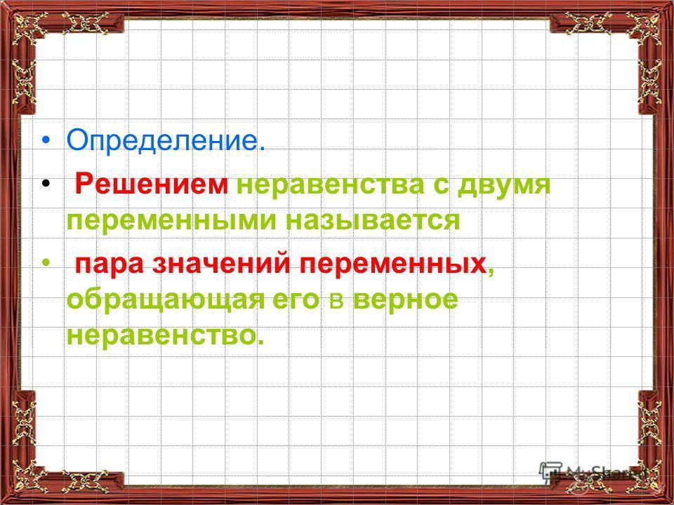 Определение. Решением неравенства с двумя переменными называется пара значений переменных, обращающая его в верное неравенство.