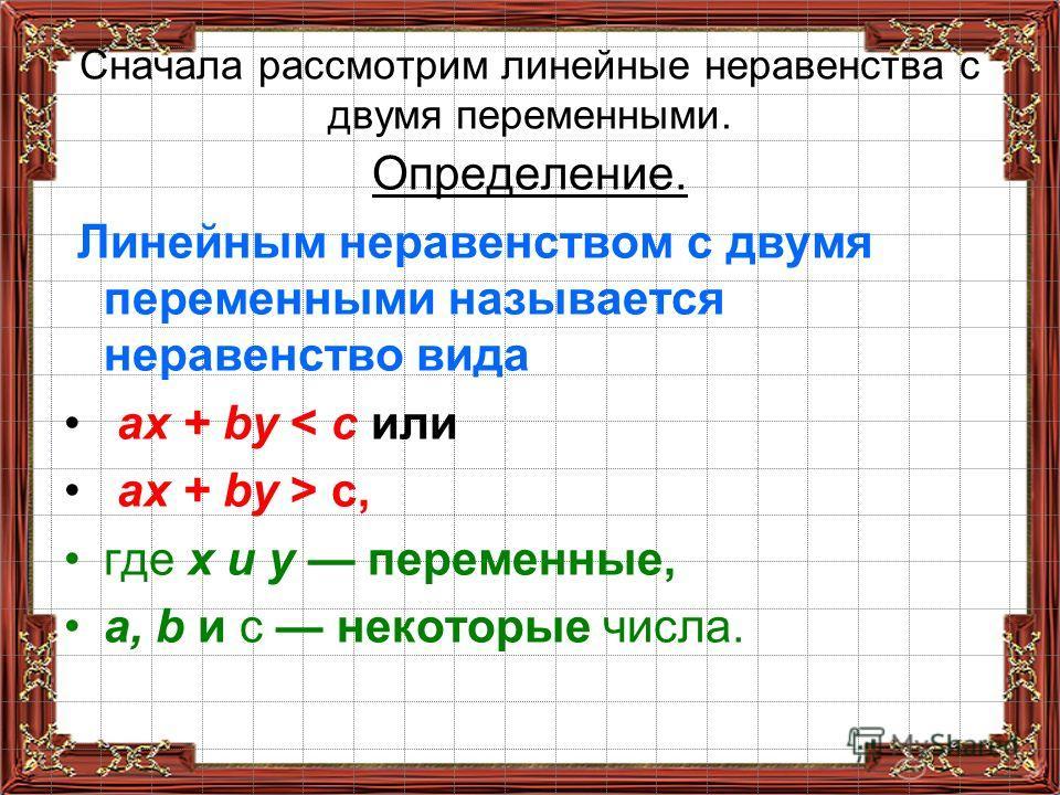 Сначала рассмотрим линейные неравенства с двумя переменными. Определение. Линейным неравенством с двумя переменными называется неравенство вида ах + bу < с или ах + bу > с, где х и у переменные, а, b и с некоторые числа.