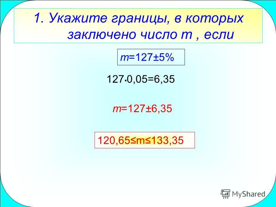 1. Укажите границы, в которых заключено число m, если m=127±5% 127 0,05=6,35 m=127±6,35 120,65m133,35