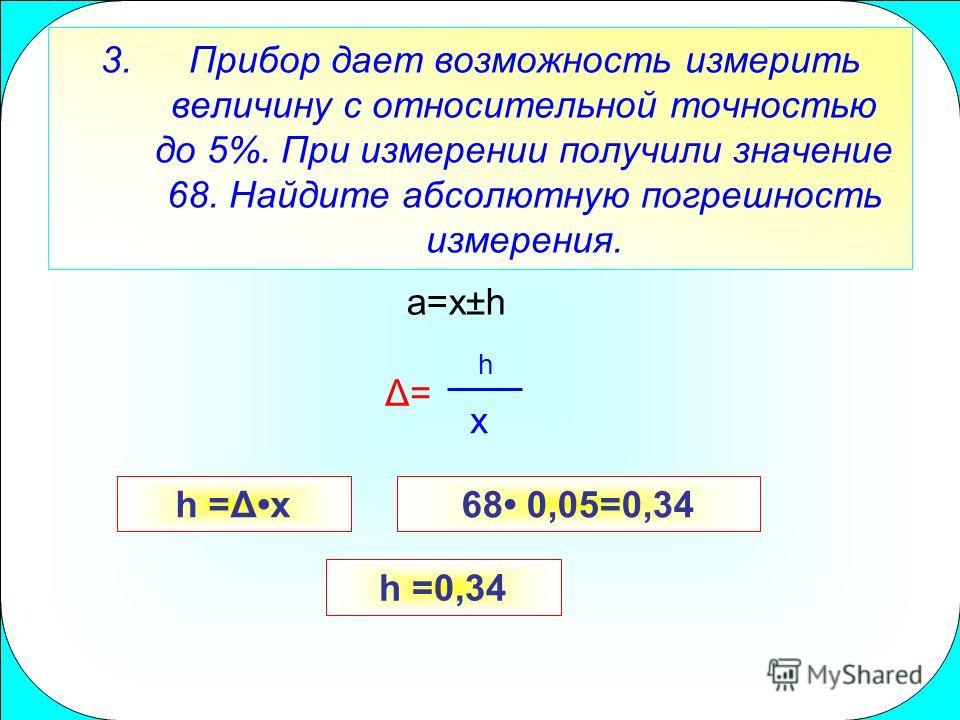 3.Прибор дает возможность измерить величину с относительной точностью до 5%. При измерении получили значение 68. Найдите абсолютную погрешность измерения. h =0,34 a=x±h h x Δ= h =Δx68 0,05=0,34
