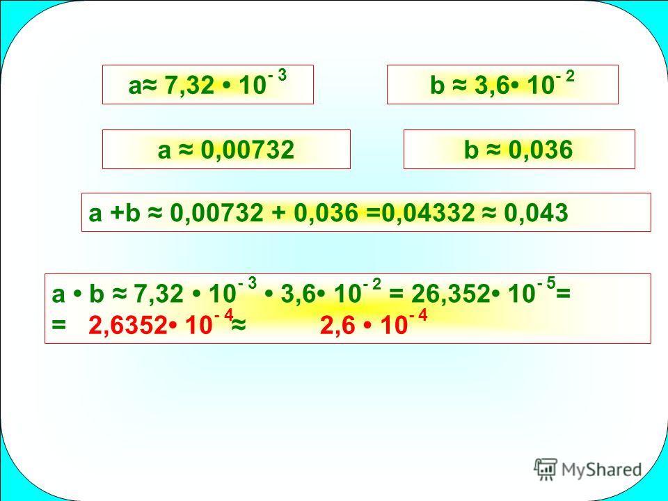 a 7,32 10 - 3 b 3,6 10 - 2 a 0,00732b 0,036 a +b 0,00732 + 0,036 =0,04332 0,043 a b 7,32 10 - 3 3,6 10 - 2 = 26,352 10 - 5 = = 2,6352 10 - 4 2,6 10 - 4